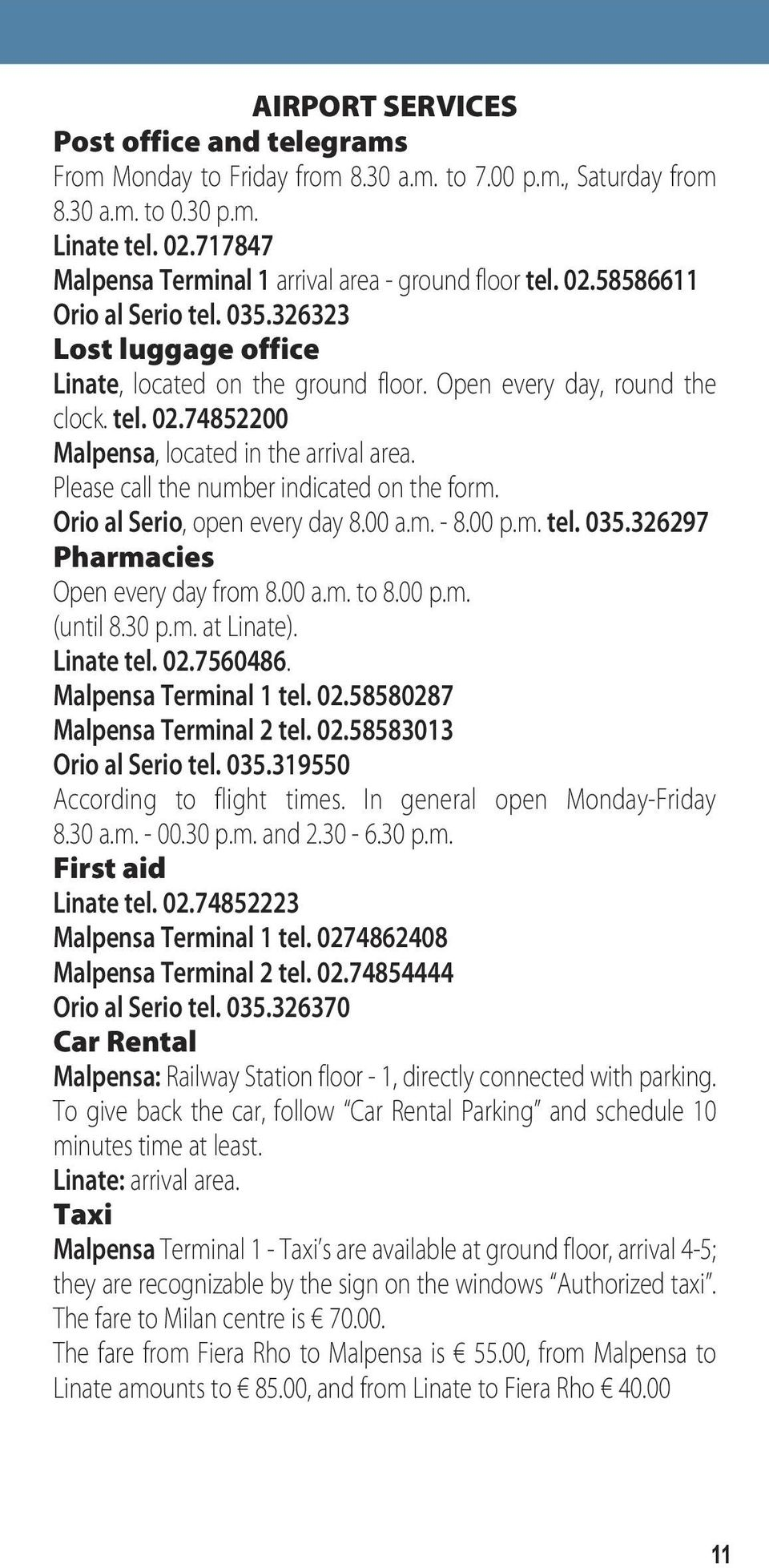 Please call the number indicated on the form. Orio al Serio, open every day 8.00 a.m. - 8.00 p.m. tel. 035.326297 Pharmacies Open every day from 8.00 a.m. to 8.00 p.m. (until 8.30 p.m. at Linate).