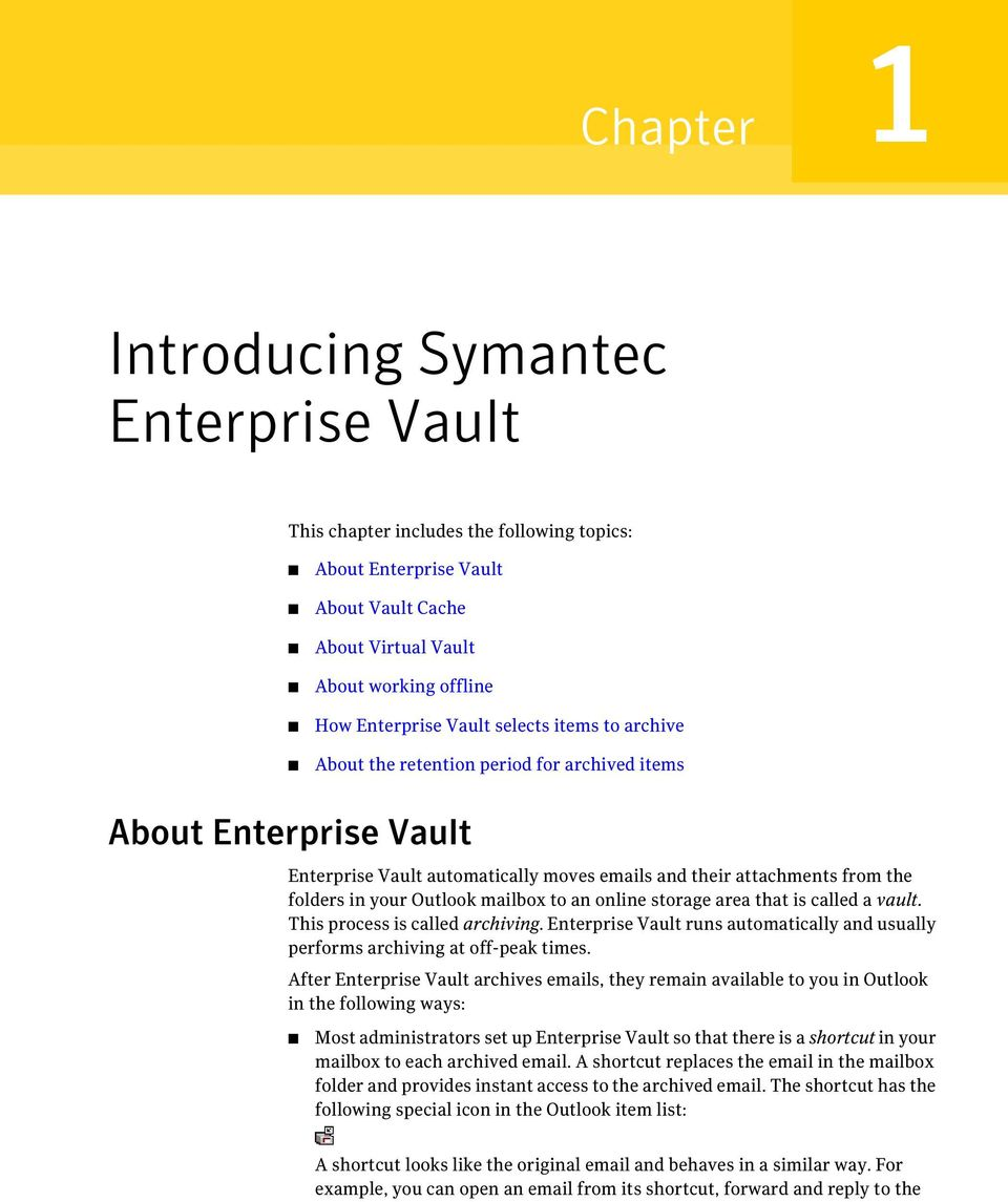 mailbox to an online storage area that is called a vault. This process is called archiving. Enterprise Vault runs automatically and usually performs archiving at off-peak times.