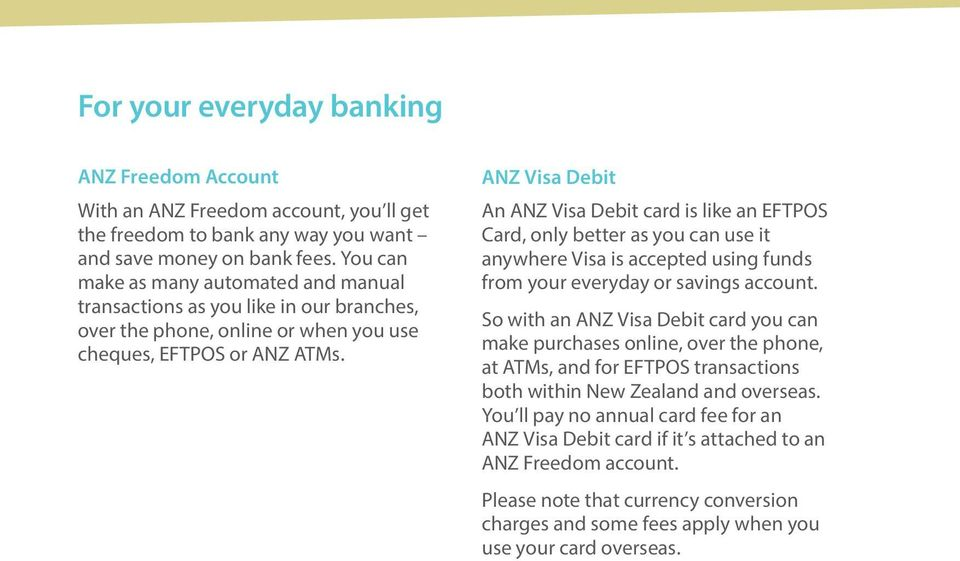 ANZ Visa Debit An ANZ Visa Debit card is like an EFTPOS Card, only better as you can use it anywhere Visa is accepted using funds from your everyday or savings account.