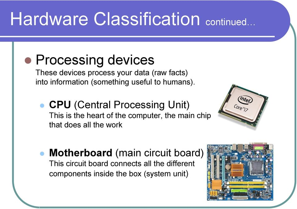 CPU (Central Processing Unit) This is the heart of the computer, the main chip that does