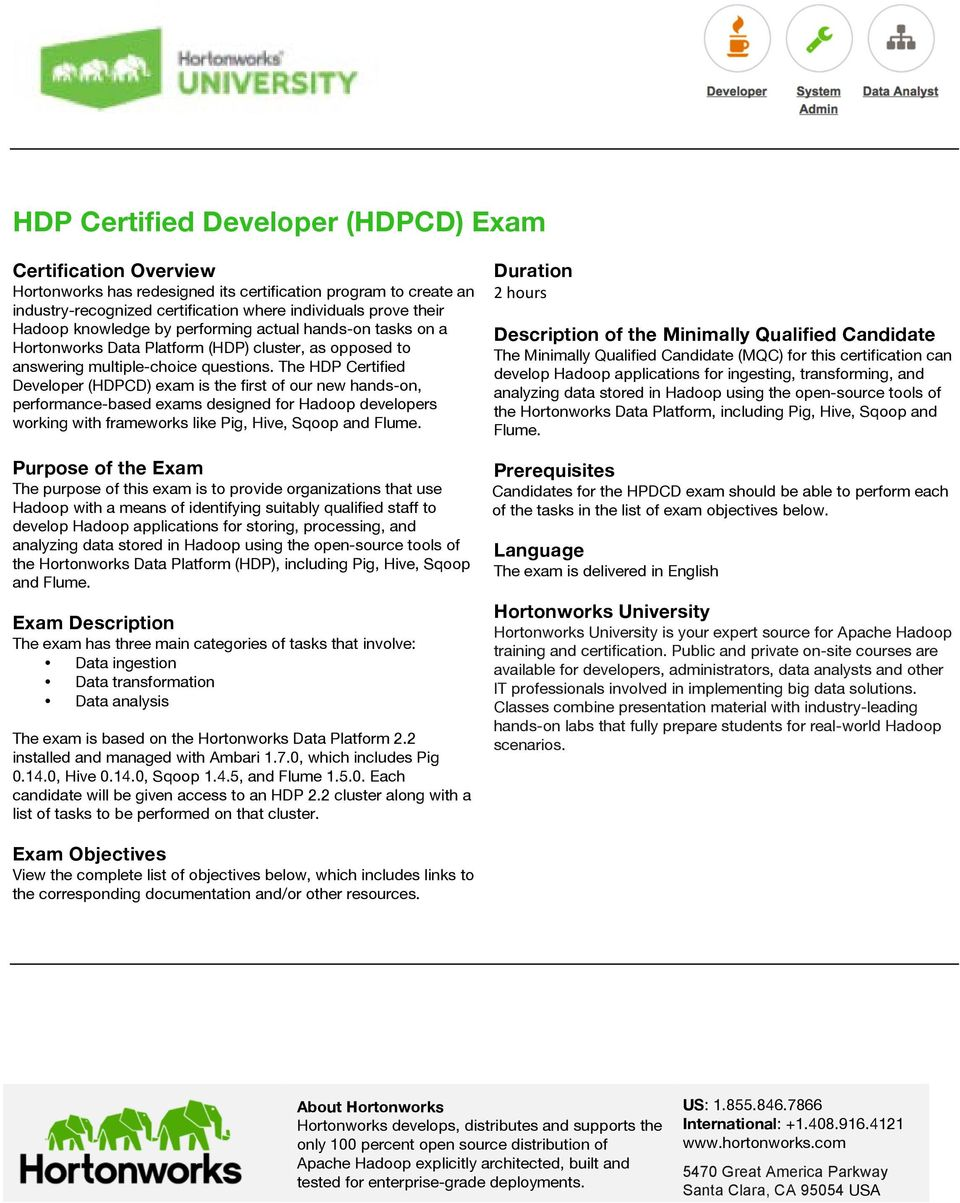 The HDP Certified Developer (HDPCD) exam is the first of our new hands-on, performance-based exams designed for Hadoop developers working with frameworks like Pig, Hive, Sqoop and Flume.