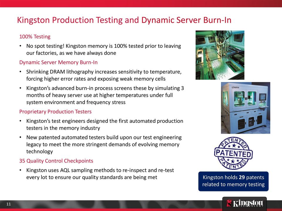 error rates and exposing weak memory cells Kingston s advanced burn-in process screens these by simulating 3 months of heavy server use at higher temperatures under full system environment and