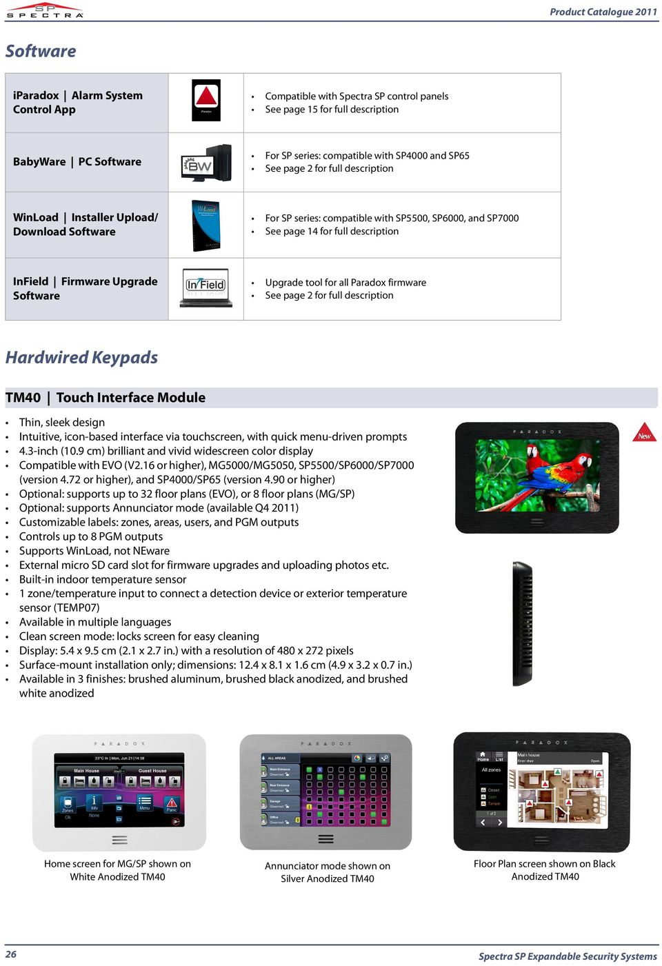 tool for all Paradox firmware See page 2 for full description Hardwired Keypads TM40 Touch Interface Module Thin, sleek design Intuitive, icon-based interface via touchscreen, with quick menu-driven