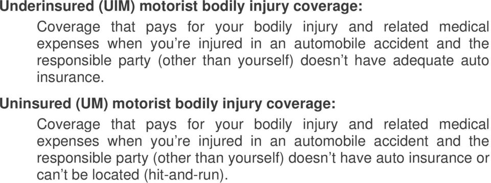 Uninsured (UM) motorist bodily injury coverage: Coverage that pays for your bodily injury and related medical expenses when you re