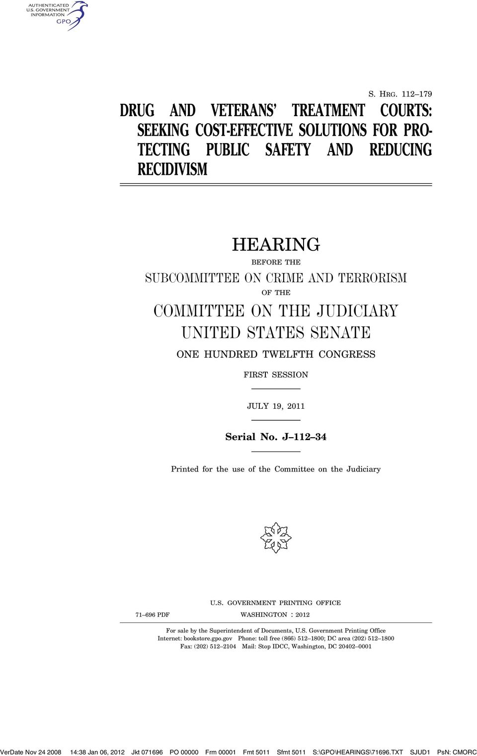 COMMITTEE ON THE JUDICIARY UNITED STATES SENATE ONE HUNDRED TWELFTH CONGRESS FIRST SESSION JULY 19, 2011 Serial No. J 112 34 Printed for the use of the Committee on the Judiciary ( U.S. GOVERNMENT PRINTING OFFICE WASHINGTON 71 696 PDF : 2012 For sale by the Superintendent of Documents, U.