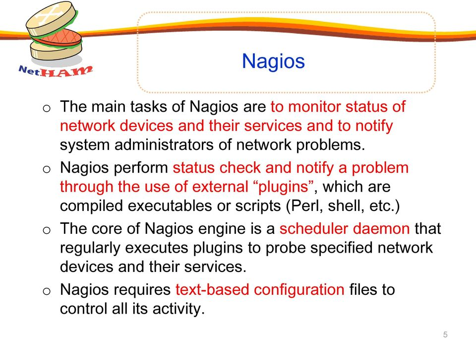 o Nagios perform status check and notify a problem through the use of external plugins, which are compiled executables or scripts