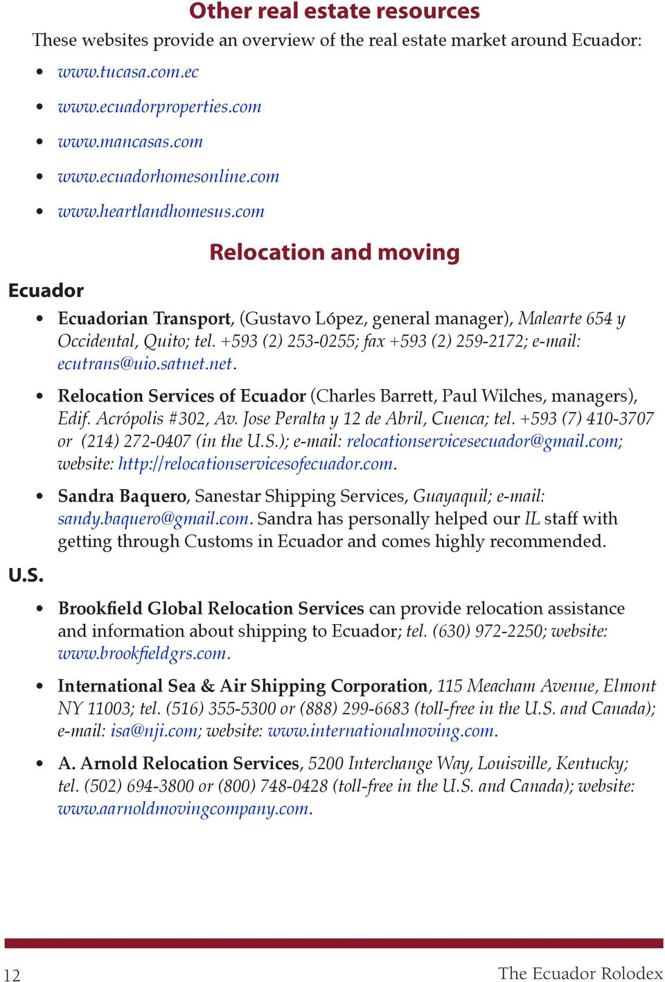 satnet.net. Relocation Services of Ecuador (Charles Barrett, Paul Wilches, managers), Edif. Acrópolis #302, Av. Jose Peralta y 12 de Abril, Cuenca; tel. +593 (7) 410-3707 or (214) 272-0407 (in the U.