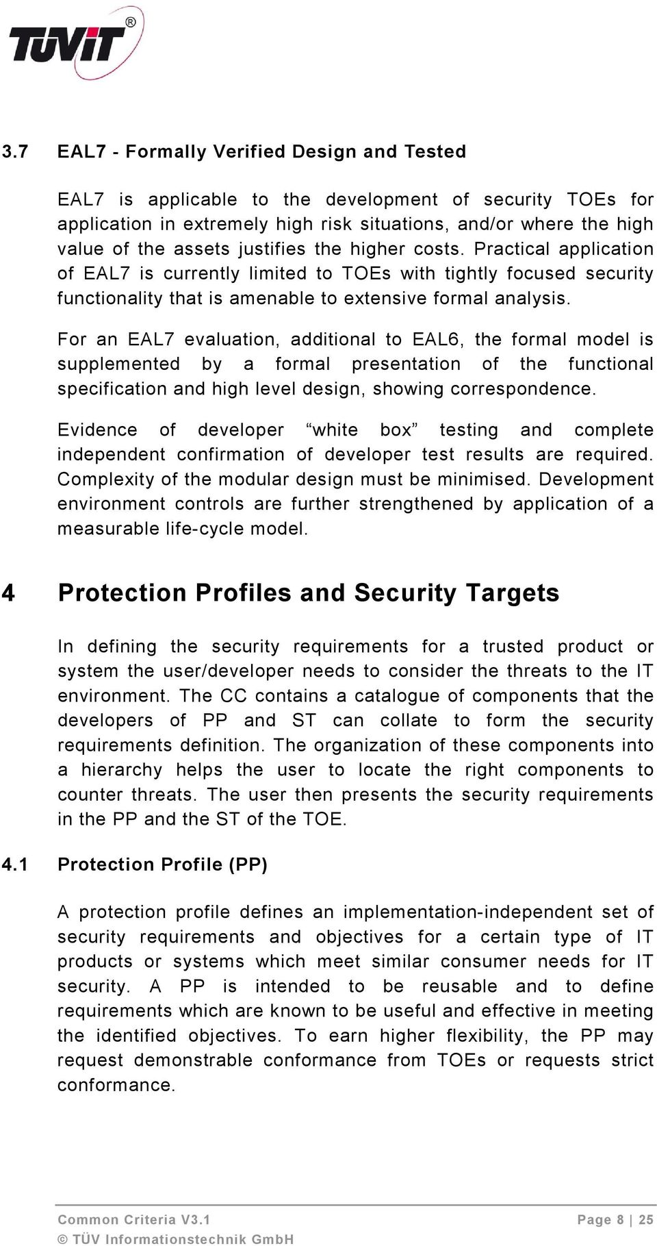 For an EAL7 evaluation, additional to EAL6, the formal model is supplemented by a formal presentation of the functional specification and high level design, showing correspondence.