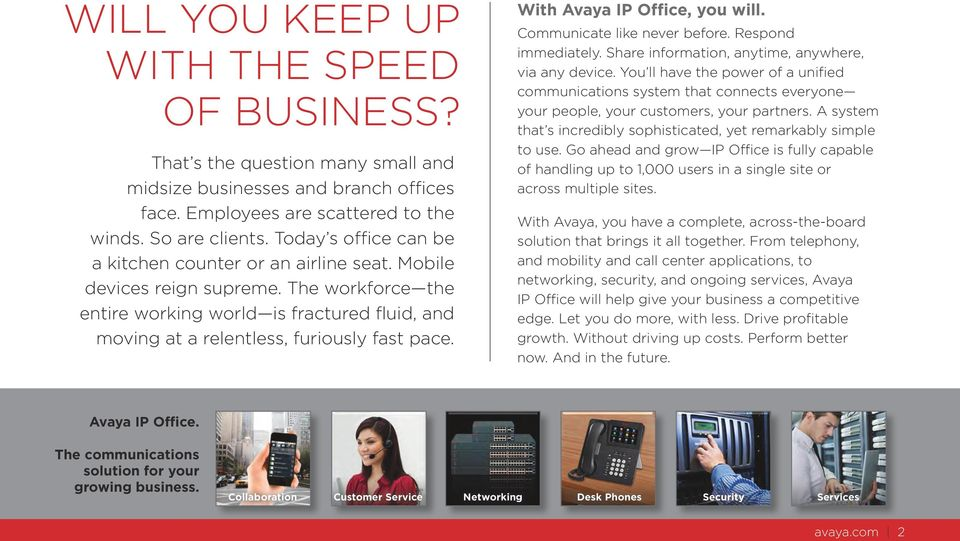 With Avaya IP Office, you will. Communicate like never before. Respond immediately. Share information, anytime, anywhere, via any device.