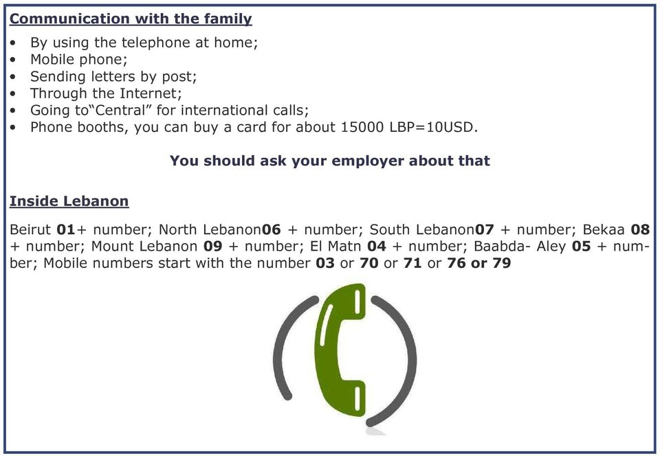 You should ask your employer about that Inside Lebanon Beirut 01+ number; North Lebanon06 + number; South Lebanon07 + number;