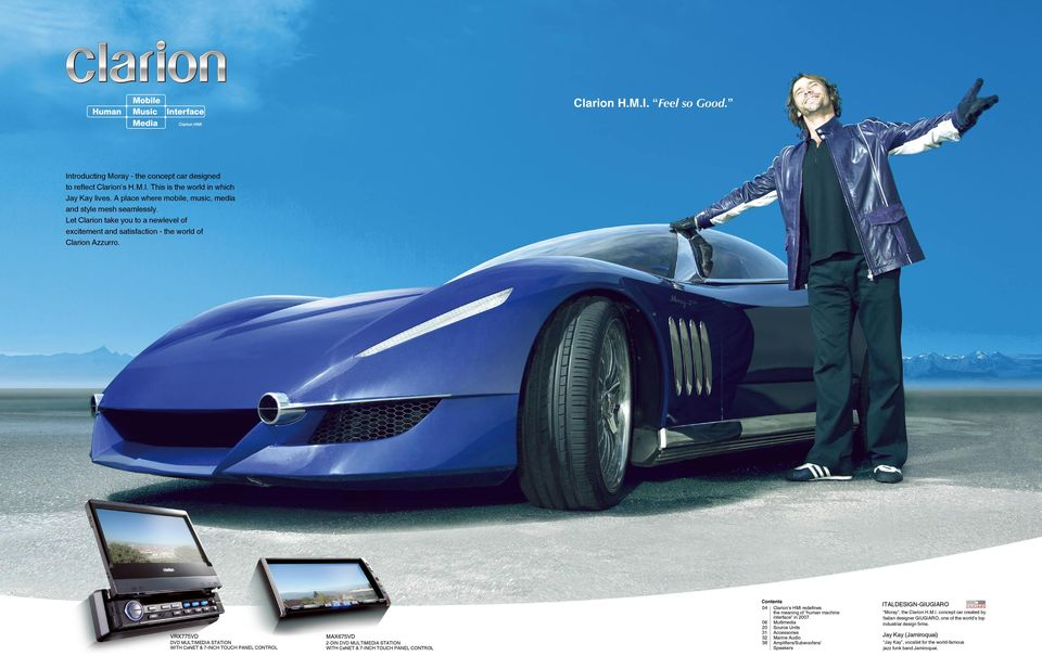 Clarion s HMI redefines the meaning of human machine interface in 2007. Multimedia Source Units Accessories Marine Audio Amplifiers/Subwoofers/ Speakers ITALDESIGN-GIUGIARO Moray, the Clarion H.M.I. concept car created by Italian designer GIUGIARO, one of the world s top industrial design firms.