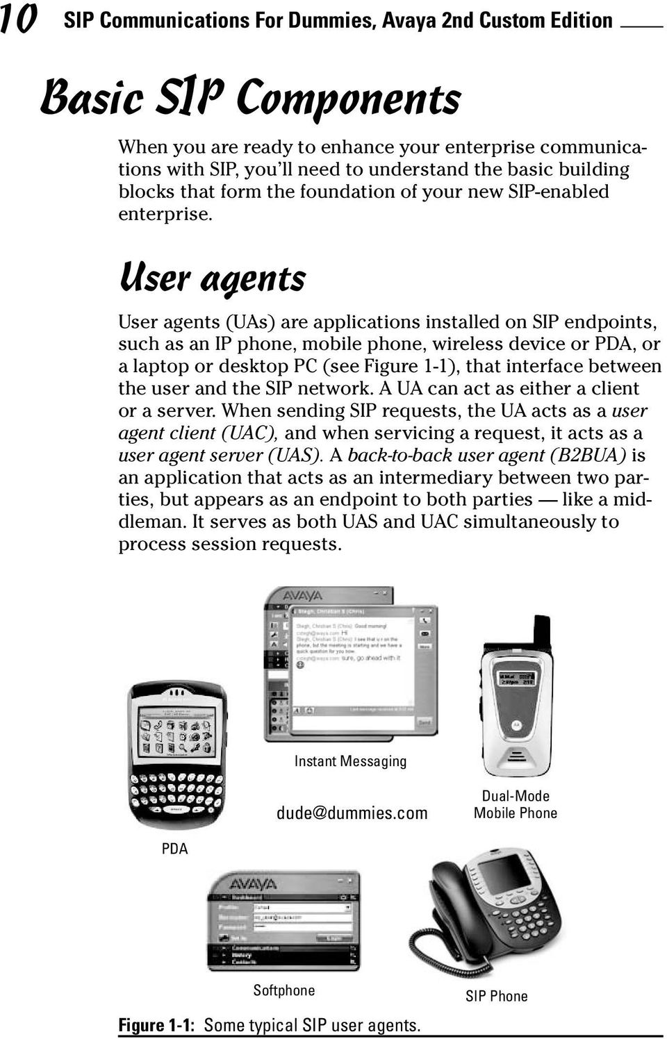 User agents User agents (UAs) are applications installed on SIP endpoints, such as an IP phone, mobile phone, wireless device or PDA, or a laptop or desktop PC (see Figure 1-1), that interface