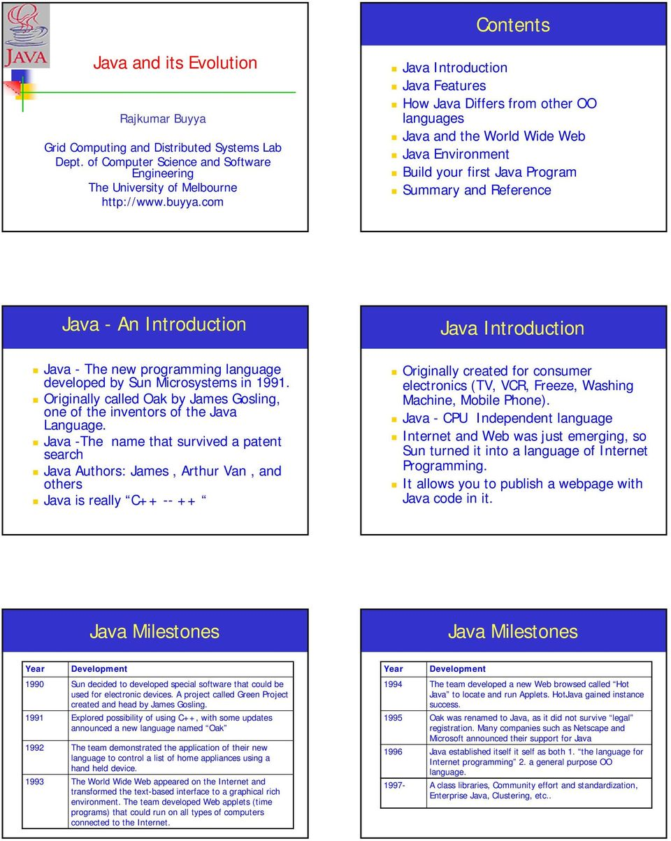 Java Introduction Java - The new programming language developed by Sun Microsystems in 1991. Originally called Oak by James Gosling, one of the inventors of the Java Language.