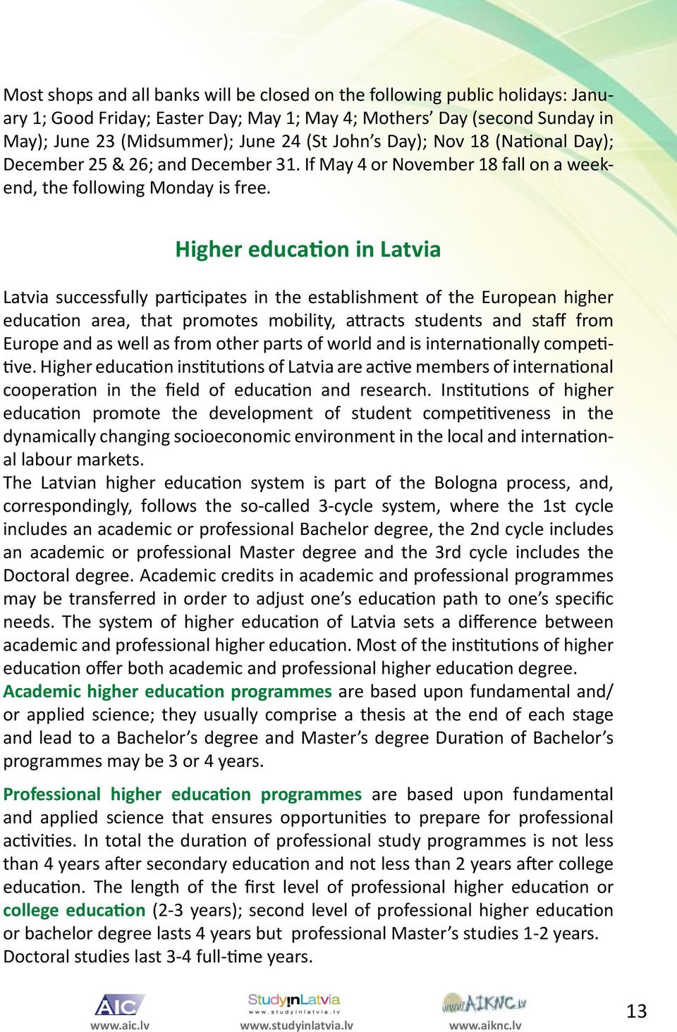 Higher education in Latvia Latvia successfully participates in the establishment of the European higher education area, that promotes mobility, attracts students and staff from Europe and as well as