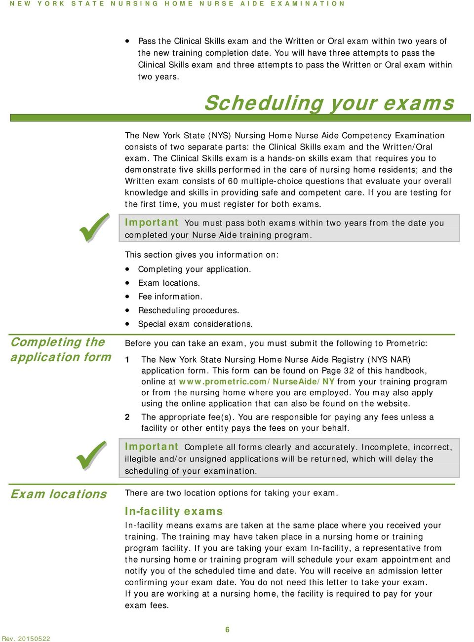 Scheduling your exams The New York State (NYS) Nursing Home Nurse Aide Competency Examination consists of two separate parts: the Clinical Skills exam and the Written/Oral exam.