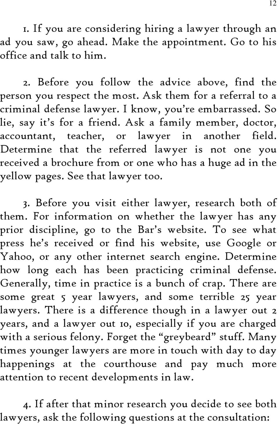 Ask a family member, doctor, accountant, teacher, or lawyer in another field. Determine that the referred lawyer is not one you received a brochure from or one who has a huge ad in the yellow pages.