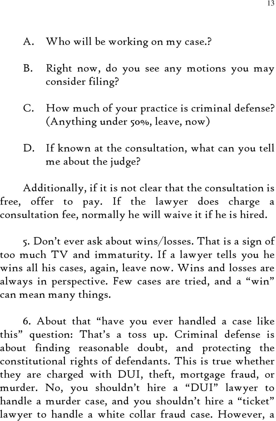 If the lawyer does charge a consultation fee, normally he will waive it if he is hired. 5. Don t ever ask about wins/losses. That is a sign of too much TV and immaturity.