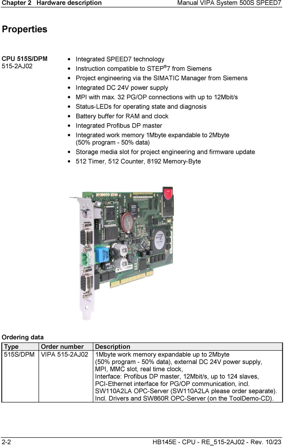 32 PG/OP connections with up to 12Mbit/s Status-LEDs for operating state and diagnosis Battery buffer for RAM and clock Integrated Profibus DP master Integrated work memory 1Mbyte expandable to