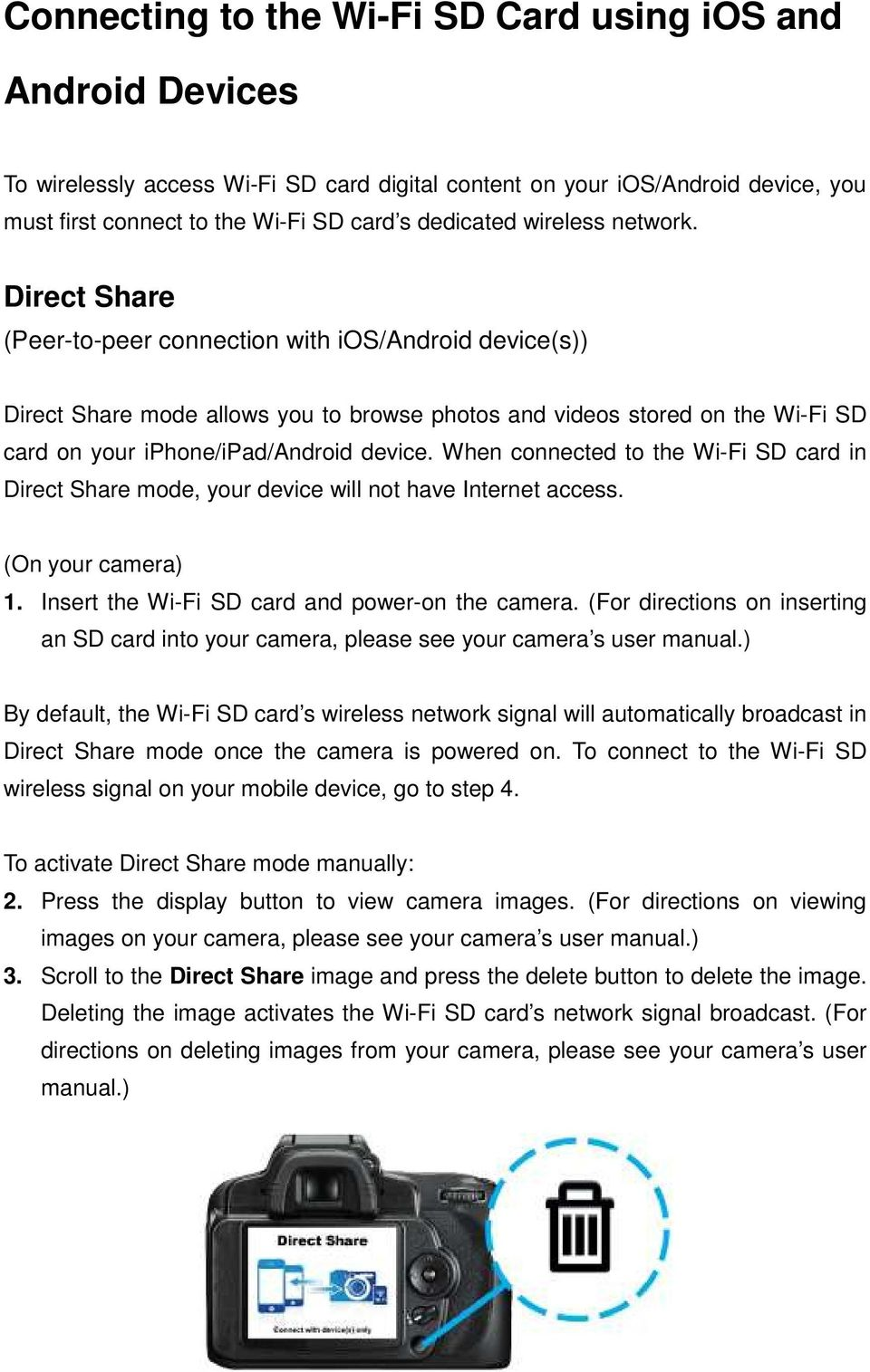Direct Share (Peer-to-peer connection with ios/android device(s)) Direct Share mode allows you to browse photos and videos stored on the Wi-Fi SD card on your iphone/ipad/android device.