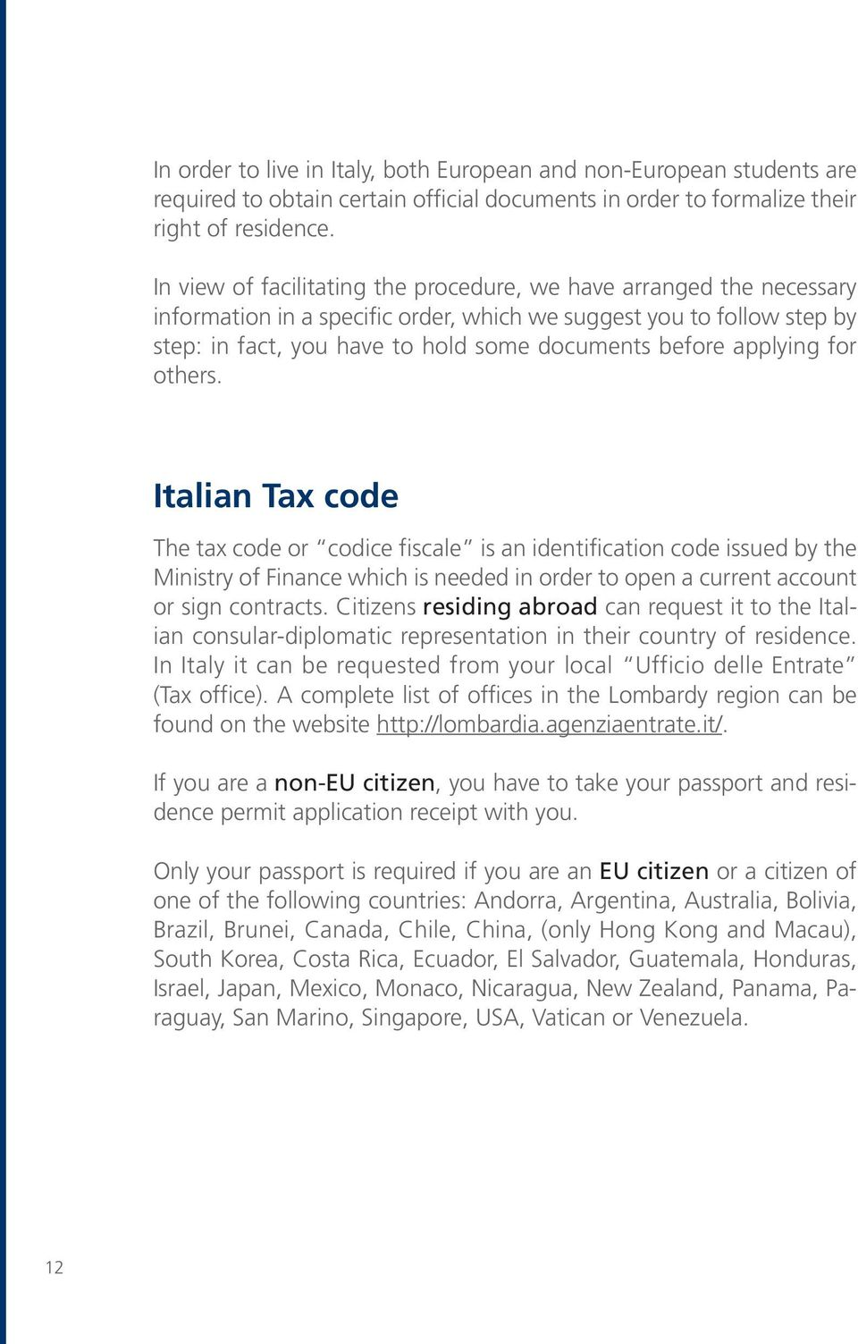 applying for others. Italian Tax code The tax code or codice fiscale is an identification code issued by the Ministry of Finance which is needed in order to open a current account or sign contracts.