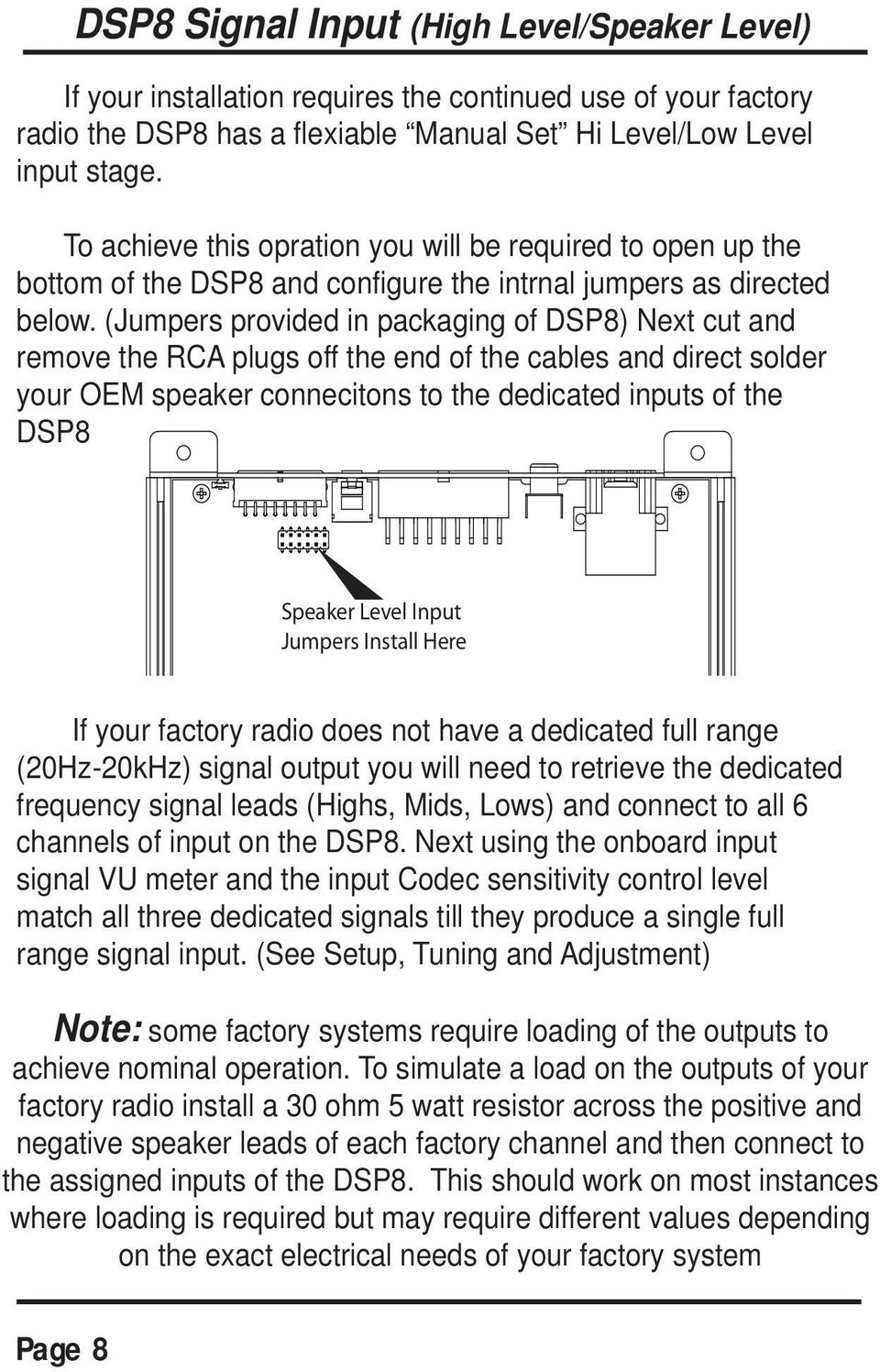 (Jumpers provided in packaging of DSP8) Next cut and remove the RCA plugs off the end of the cables and direct solder your OEM speaker connecitons to the dedicated inputs of the DSP8 Speaker Level