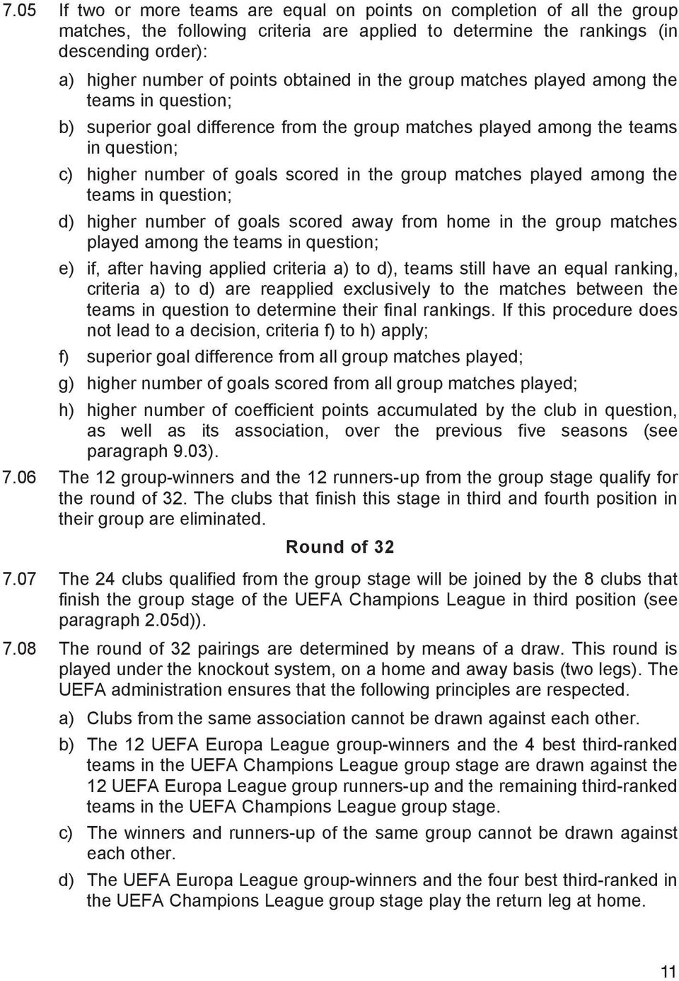 matches played among the teams in question; d) higher number of goals scored away from home in the group matches played among the teams in question; e) if, after having applied criteria a) to d),