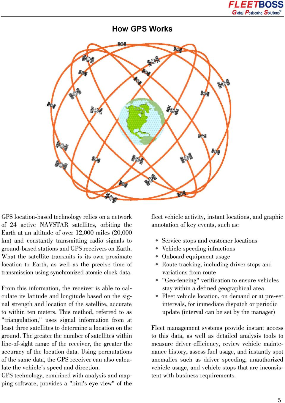 What the satellite transmits is its own proximate location to Earth, as well as the precise time of transmission using synchronized atomic clock data.