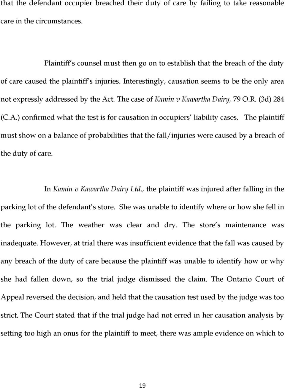Interestingly, causation seems to be the only area not expressly addressed by the Act. The case of Kamin v Kawartha Dairy, 79 O.R. (3d) 284 (C.A.) confirmed what the test is for causation in occupiers liability cases.
