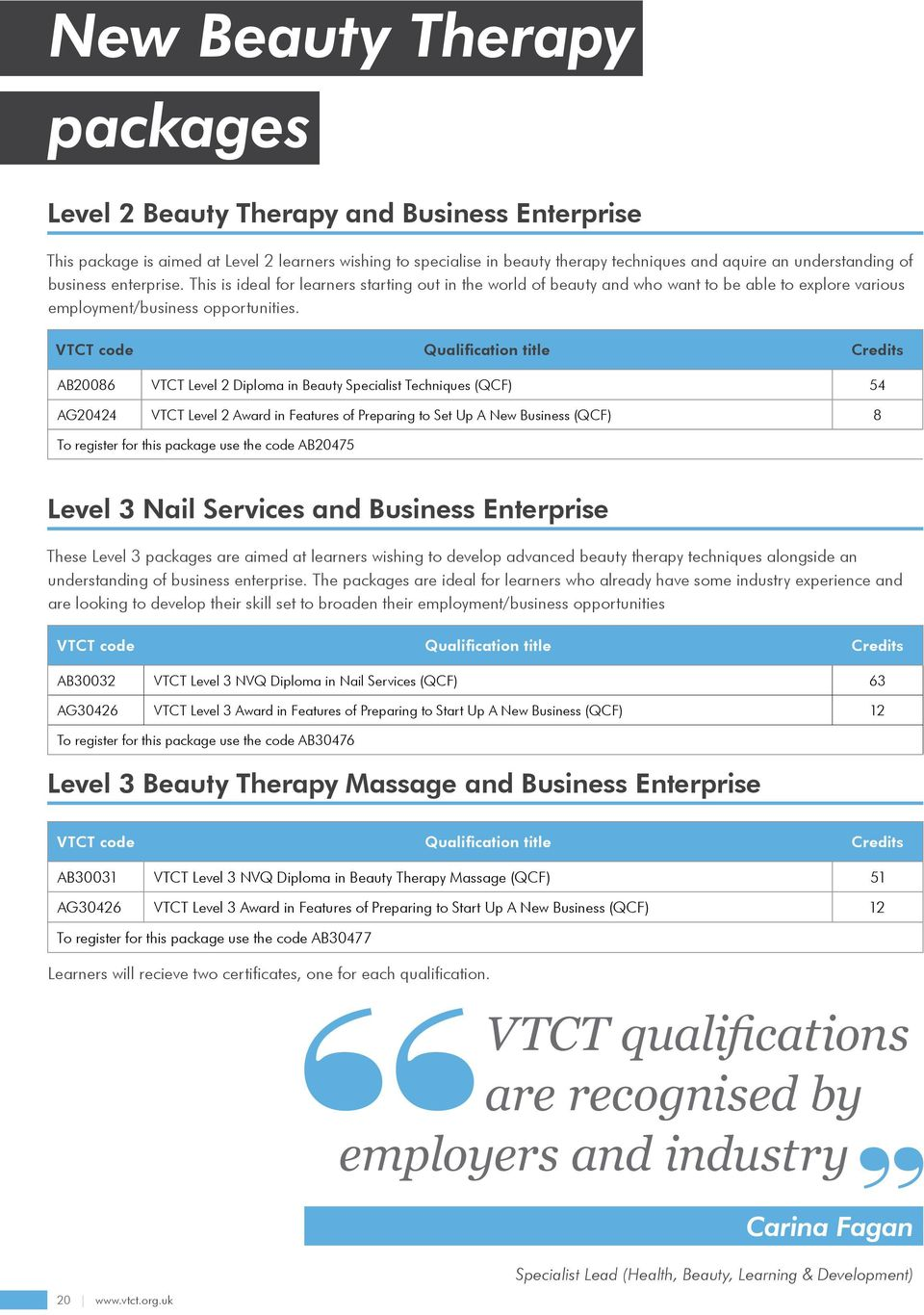 VTCT code Qualification title Credits AB20086 VTCT Level 2 Diploma in Beauty Specialist Techniques (QCF) 54 AG20424 VTCT Level 2 Award in Features of Preparing to Set Up A New Business (QCF) 8 To