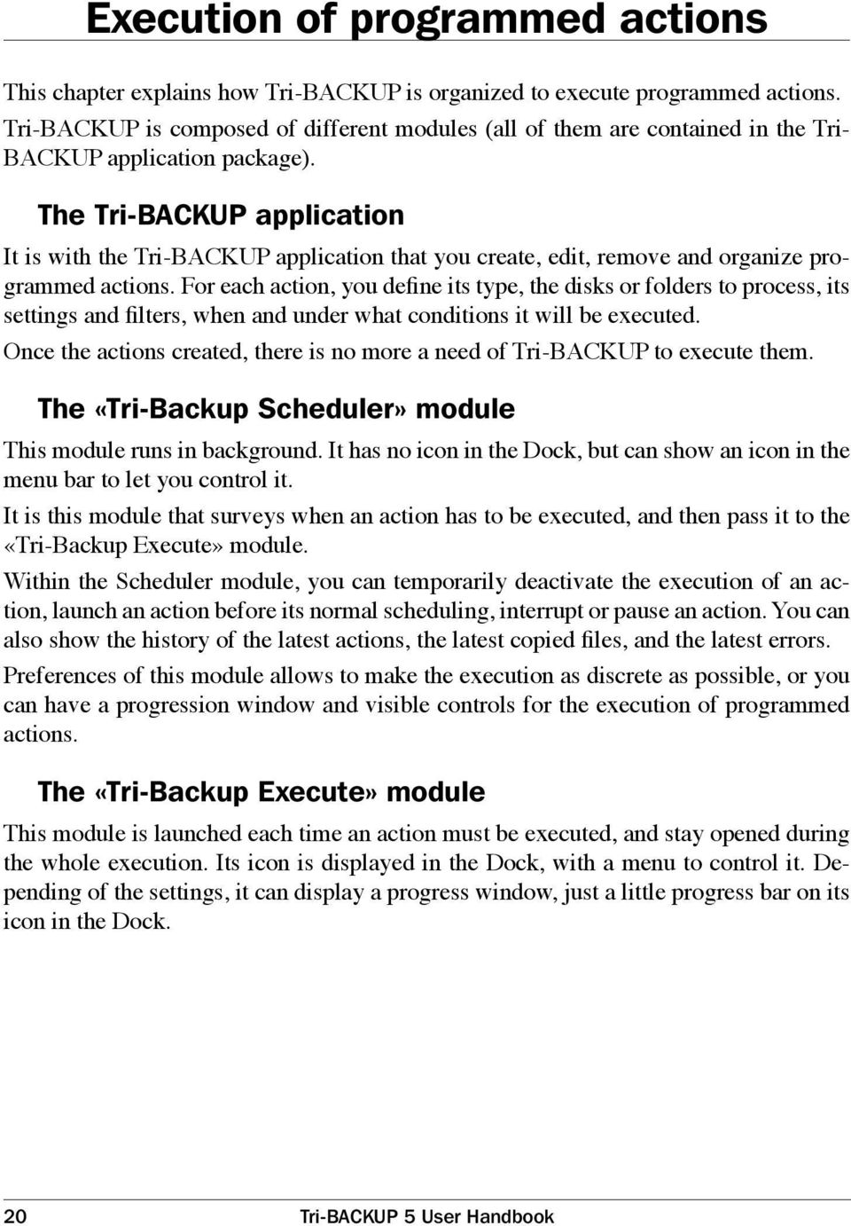 The Tri-BACKUP application It is with the Tri-BACKUP application that you create, edit, remove and organize programmed actions.