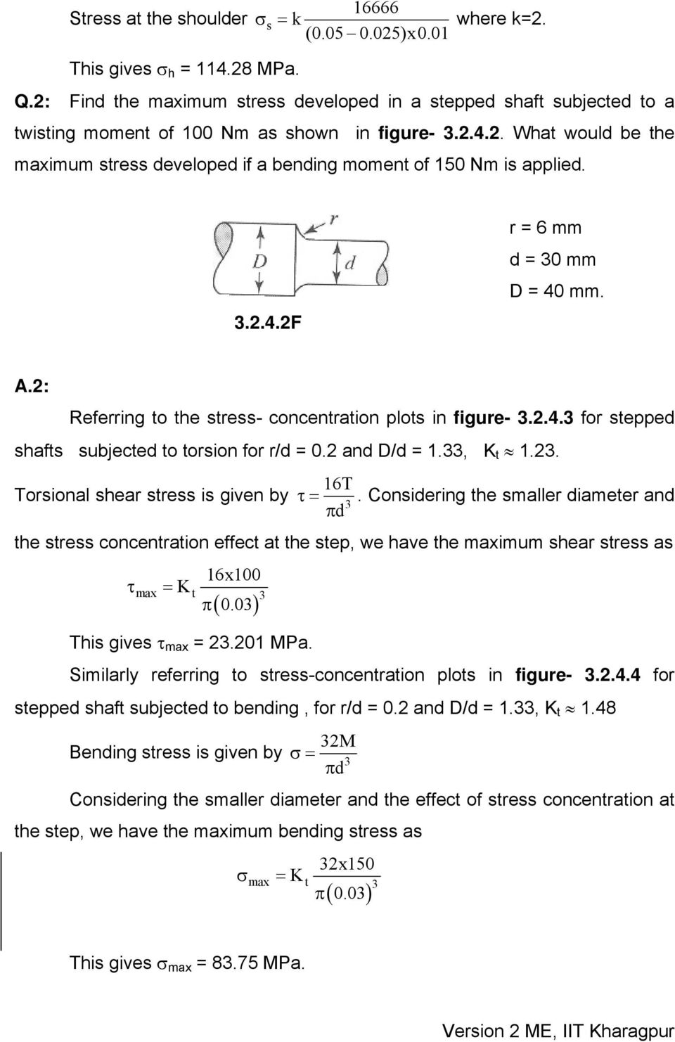 2 and D/d = 1.33, K 1.23. 16T Torsional shear sress is given by τ=. Considering he smaller diameer and π 3 d he sress concenraion effec a he sep, we have he maximum shear sress as τ = K 16x100 π ( 0.
