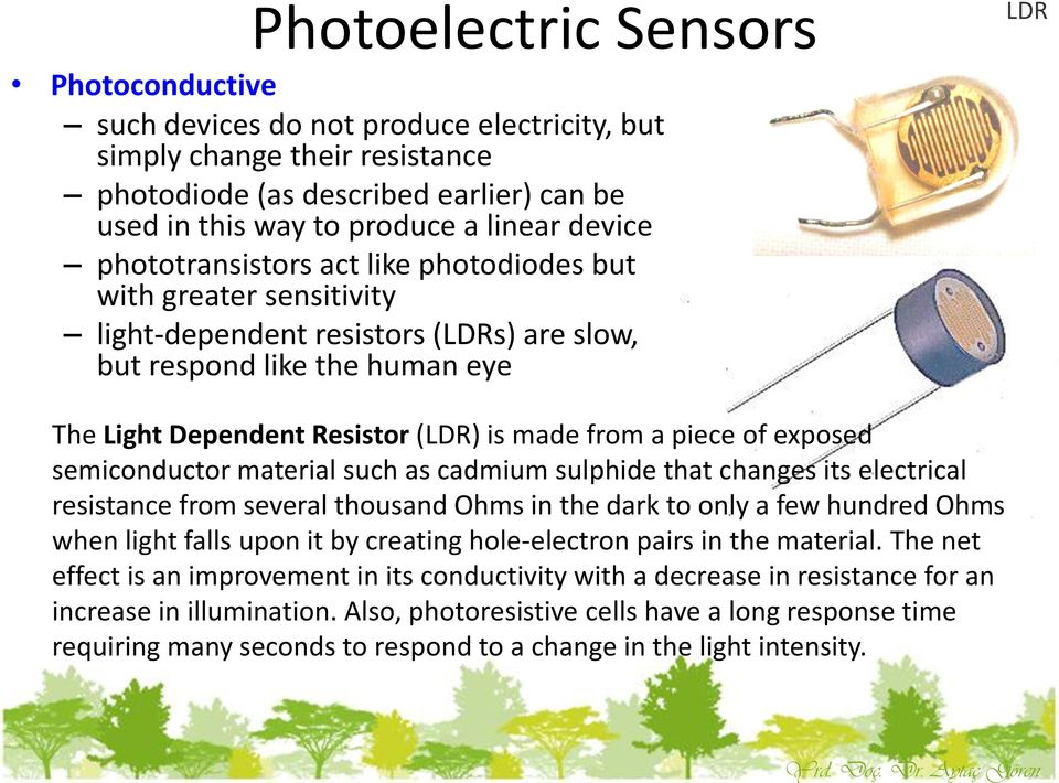 linear device phototransistors act like photodiodes but with greater sensitivity light-dependent resistors (LDRs) are slow, but respond like the human eye The Light Dependent Resistor (LDR) is made