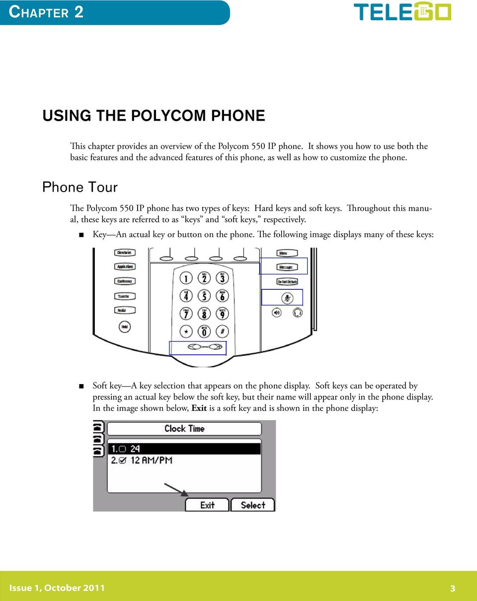 Phone Tour The Polycom 550 IP phone has two types of keys: Hard keys and soft keys. Throughout this manual, these keys are referred to as keys and soft keys, respectively.