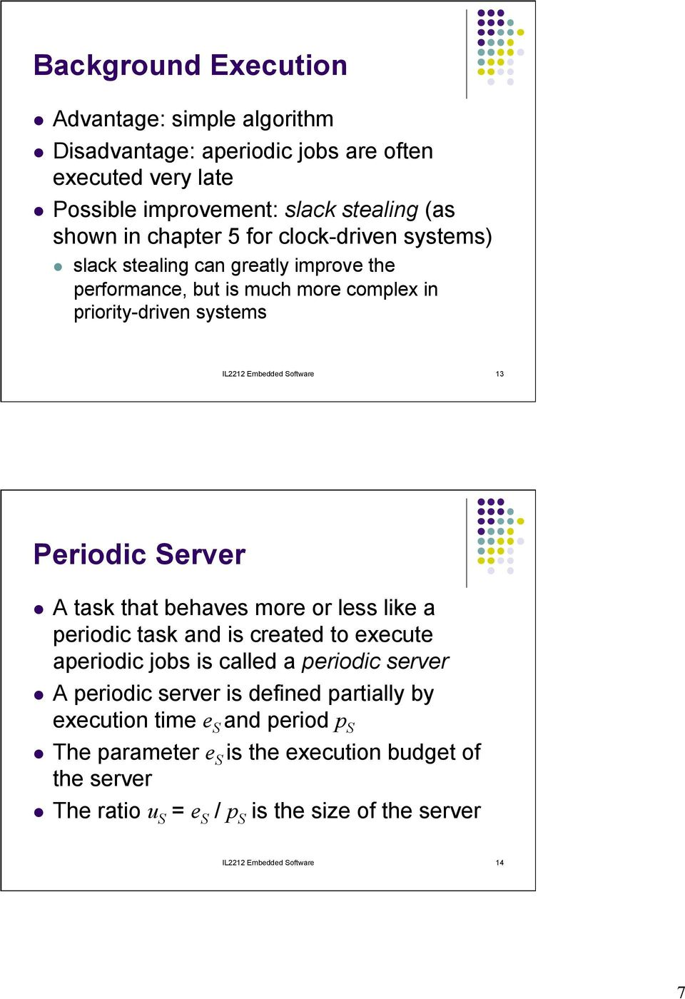 Server l A task that behaves more or less like a periodic task and is created to execute aperiodic jobs is called a periodic server l A periodic server is defined partially