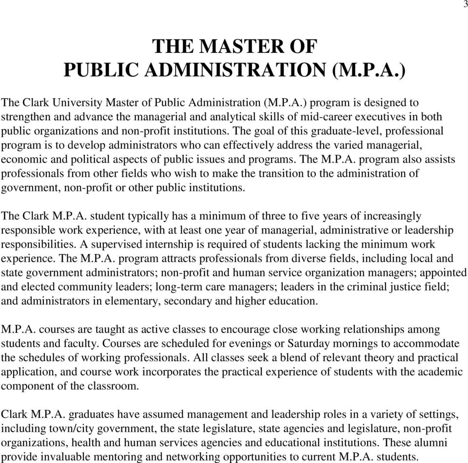 The M.P.A. program also assists professionals from other fields who wish to make the transition to the administration of government, non-profit or other public institutions. The Clark M.P.A. student typically has a minimum of three to five years of increasingly responsible work experience, with at least one year of managerial, administrative or leadership responsibilities.