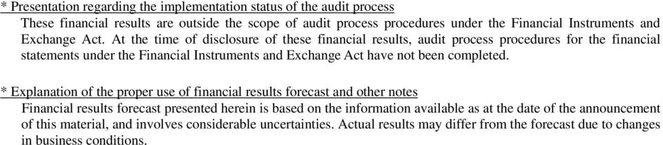 At the time of disclosure of these financial results, audit process procedures for the financial statements under the Financial Instruments and Exchange Act have not been