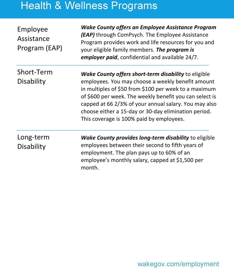 Wake County offers short-term disability to eligible employees. You may choose a weekly benefit amount in multiples of $50 from $100 per week to a maximum of $600 per week.
