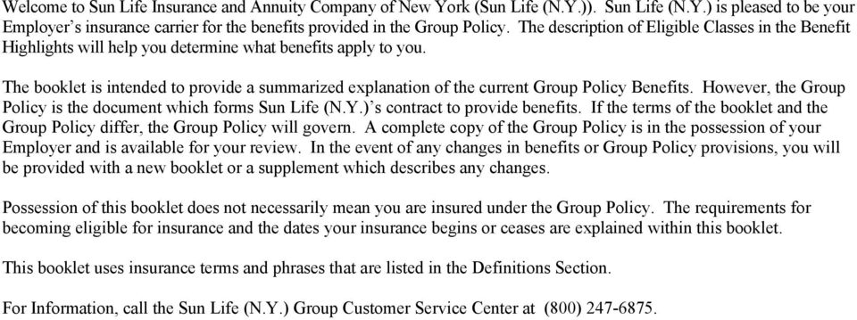 The booklet is intended to provide a summarized explanation of the current Group Policy Benefits. However, the Group Policy is the document which forms Sun Life (N.Y.) s contract to provide benefits.