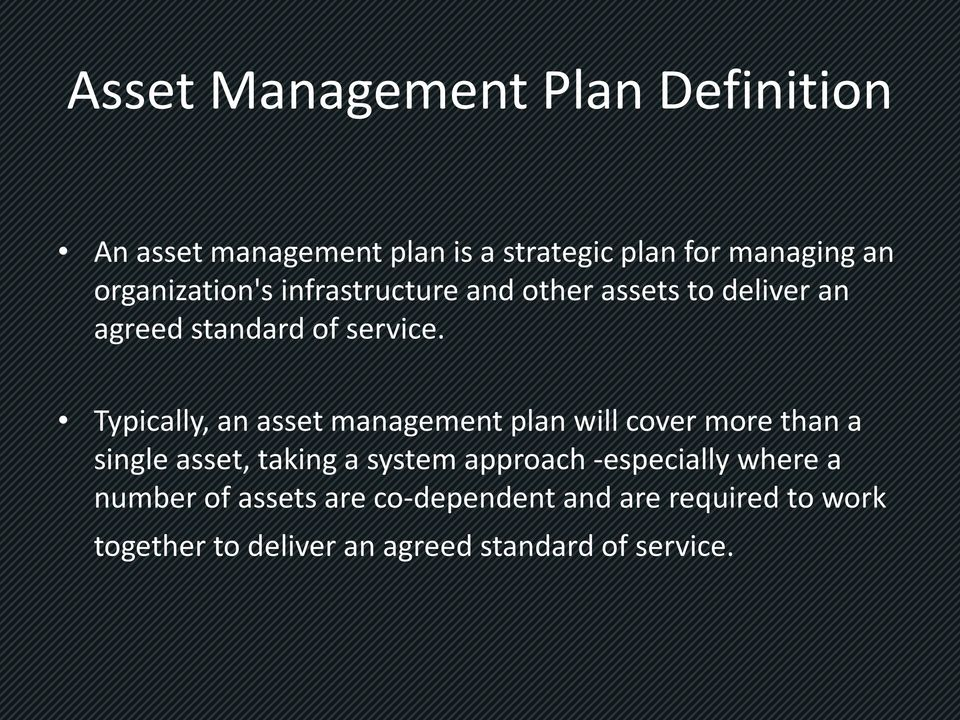 Typically, an asset management plan will cover more than a single asset, taking a system approach