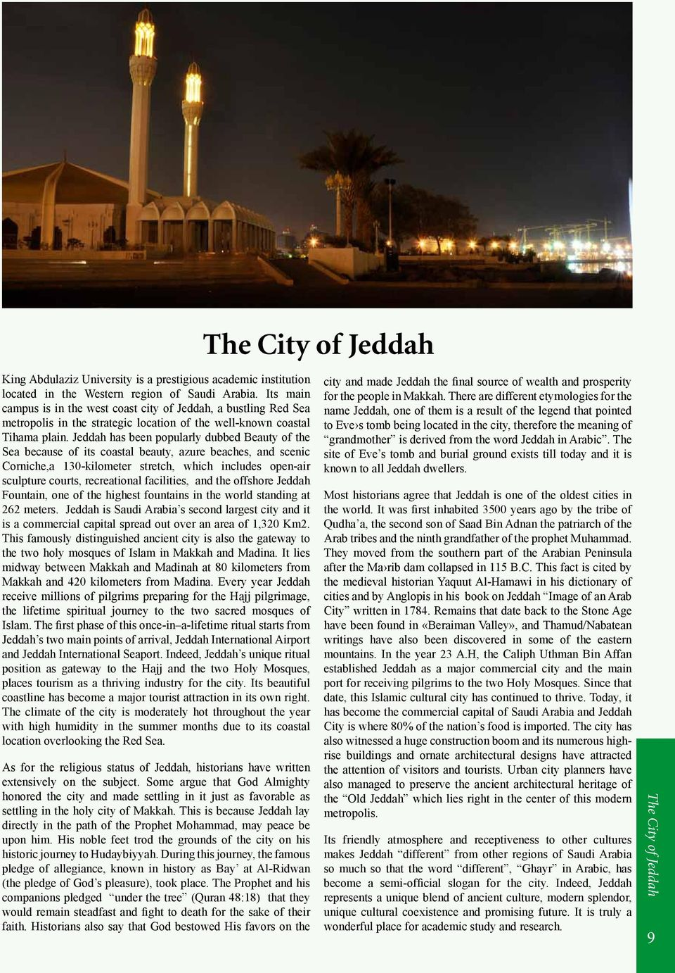 Jeddah has been popularly dubbed Beauty of the Sea because of its coastal beauty, azure beaches, and scenic Corniche,a 130-kilometer stretch, which includes open-air sculpture courts, recreational