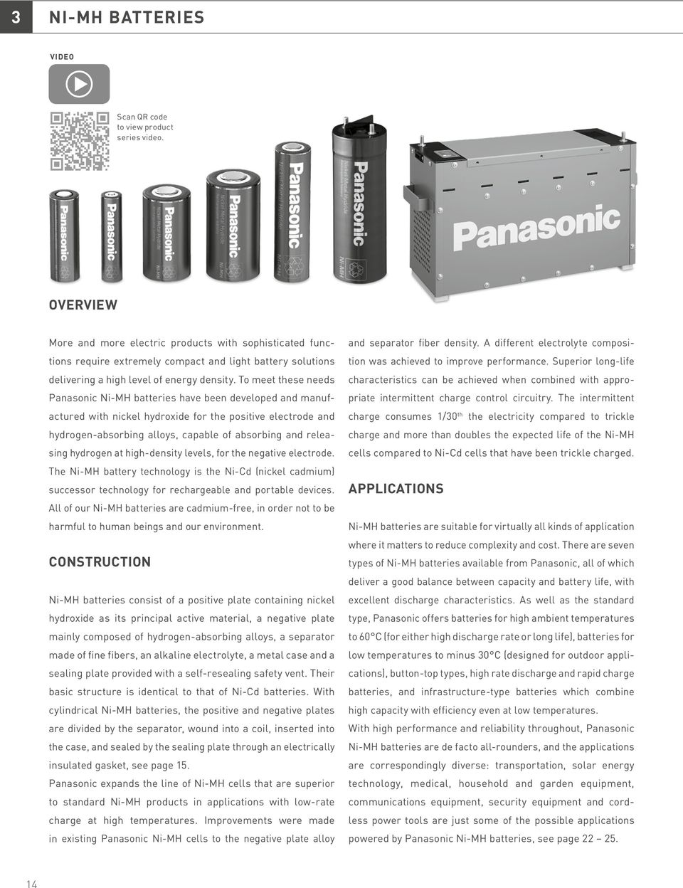 To meet these needs Panasonic Ni-MH batteries have been developed and manufactured with nickel hydroxide for the positive electrode and hydrogen-absorbing alloys, capable of absorbing and releasing