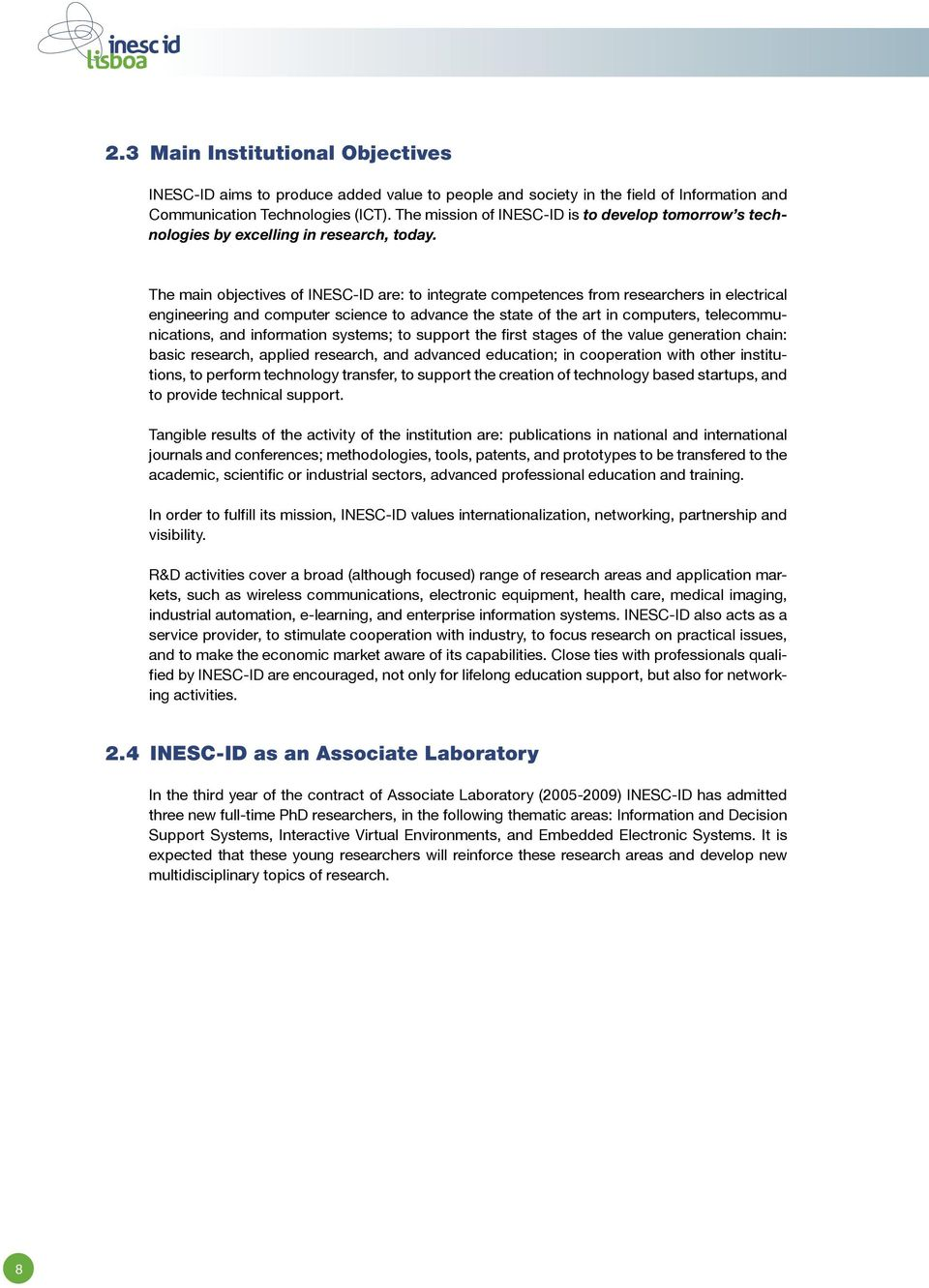 The main objectives of INESC-ID are: to integrate competences from researchers in electrical engineering and computer science to advance the state of the art in computers, telecommunications, and