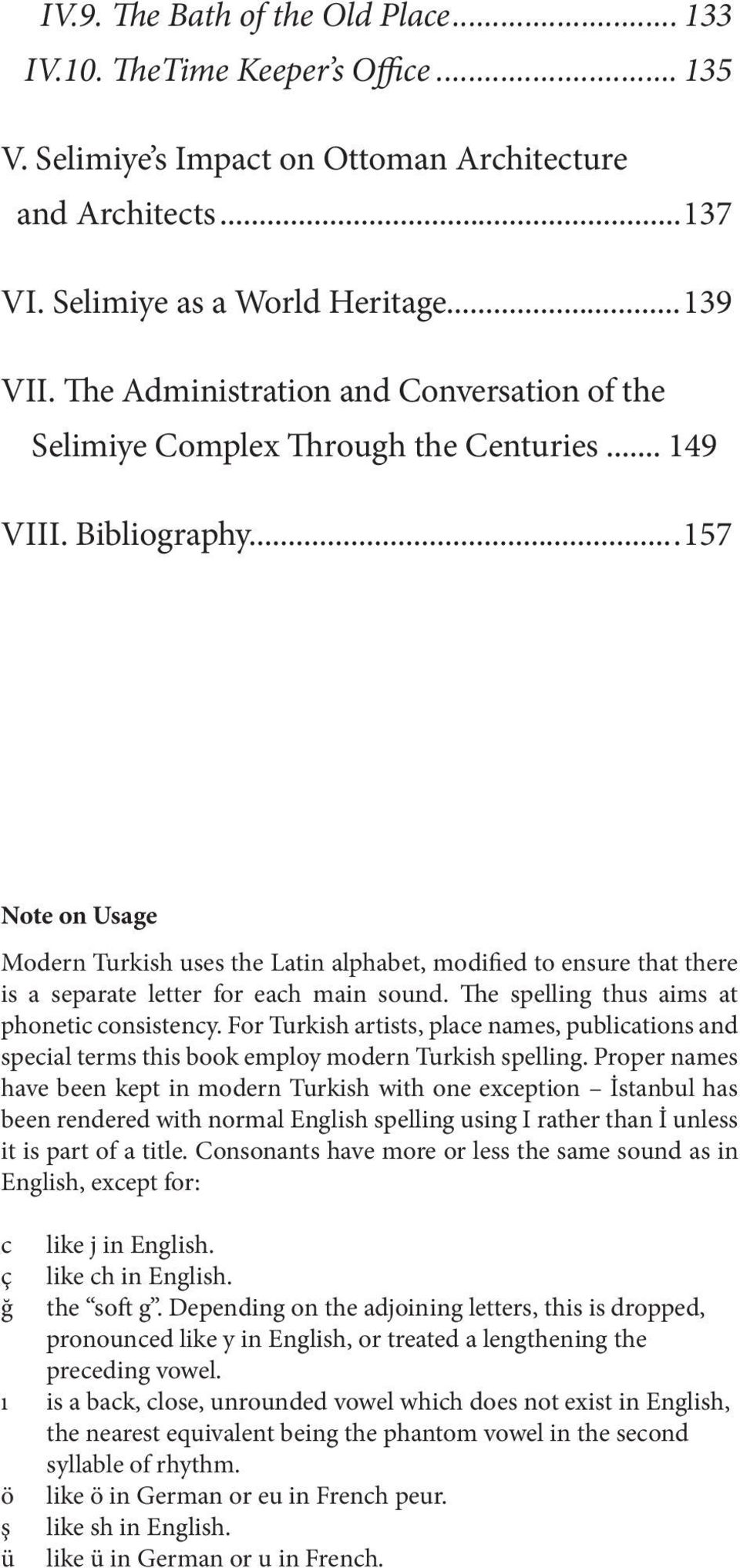...157 Note on Usage Modern Turkish uses the Latin alphabet, modified to ensure that there is a separate letter for each main sound. The spelling thus aims at phonetic consistency.