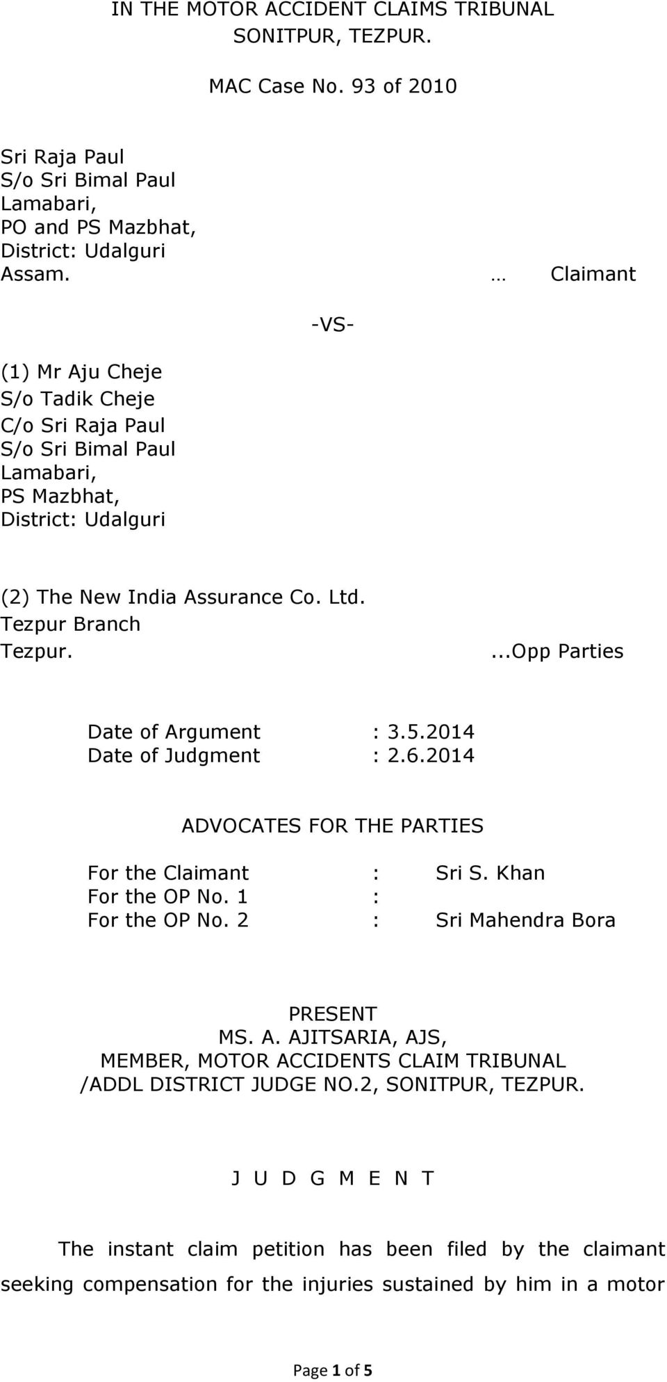 ...Opp Parties Date of Argument : 3.5.2014 Date of Judgment : 2.6.2014 ADVOCATES FOR THE PARTIES For the Claimant : Sri S. Khan For the OP No. 1 : For the OP No. 2 : Sri Mahendra Bora PRESENT MS. A. AJITSARIA, AJS, MEMBER, MOTOR ACCIDENTS CLAIM TRIBUNAL /ADDL DISTRICT JUDGE NO.