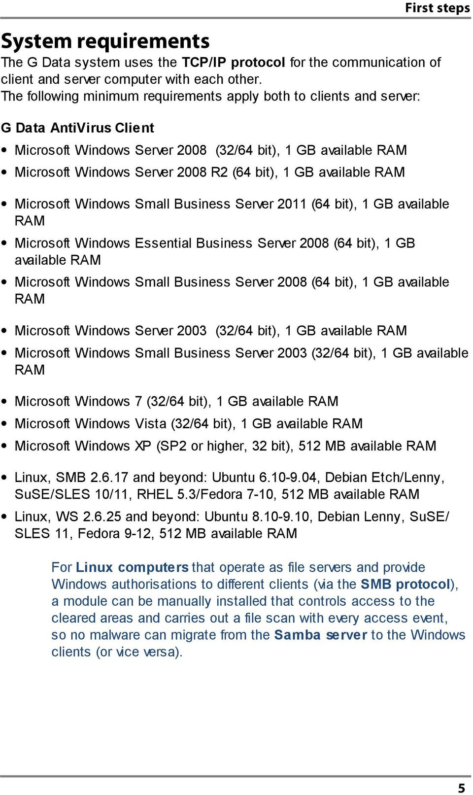 GB available RAM Microsoft Windows Small Business Server 2011 (64 bit), 1 GB available RAM Microsoft Windows Essential Business Server 2008 (64 bit), 1 GB available RAM Microsoft Windows Small