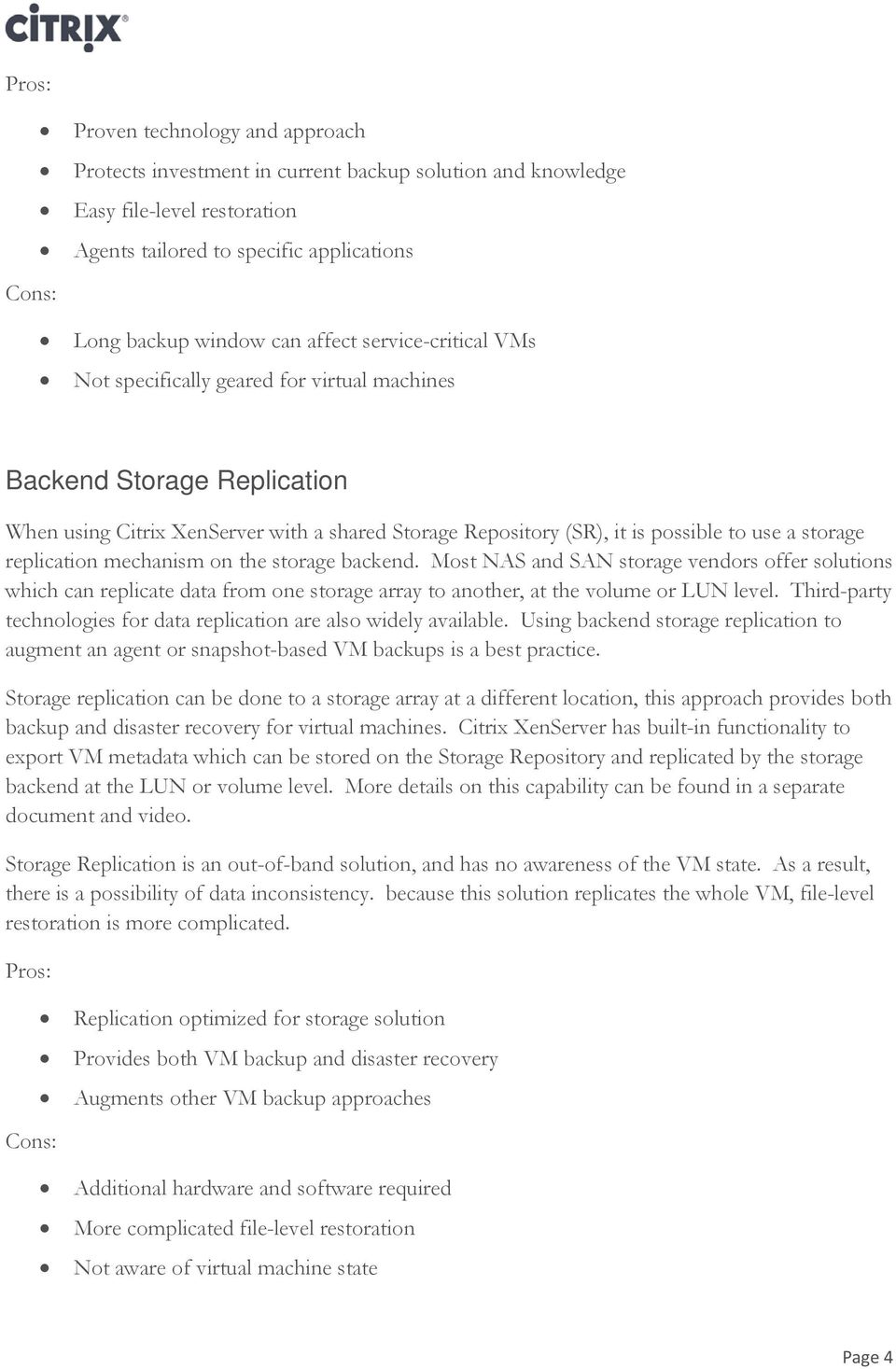 replication mechanism on the storage backend. Most NAS and SAN storage vendors offer solutions which can replicate data from one storage array to another, at the volume or LUN level.