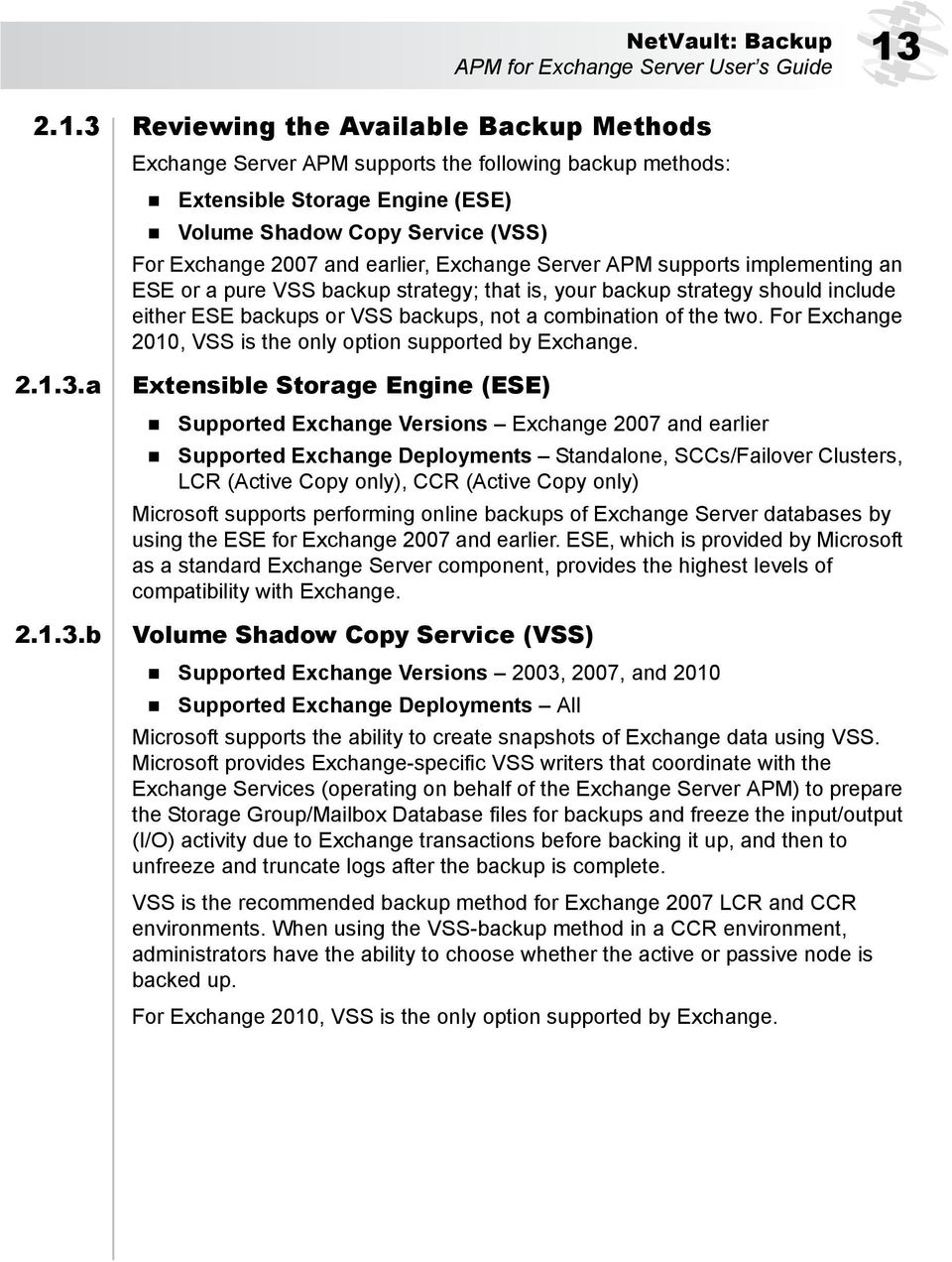 3 Reviewing the Available Backup Methods Exchange Server APM supports the following backup methods: Extensible Storage Engine (ESE) Volume Shadow Copy Service (VSS) For Exchange 2007 and earlier,
