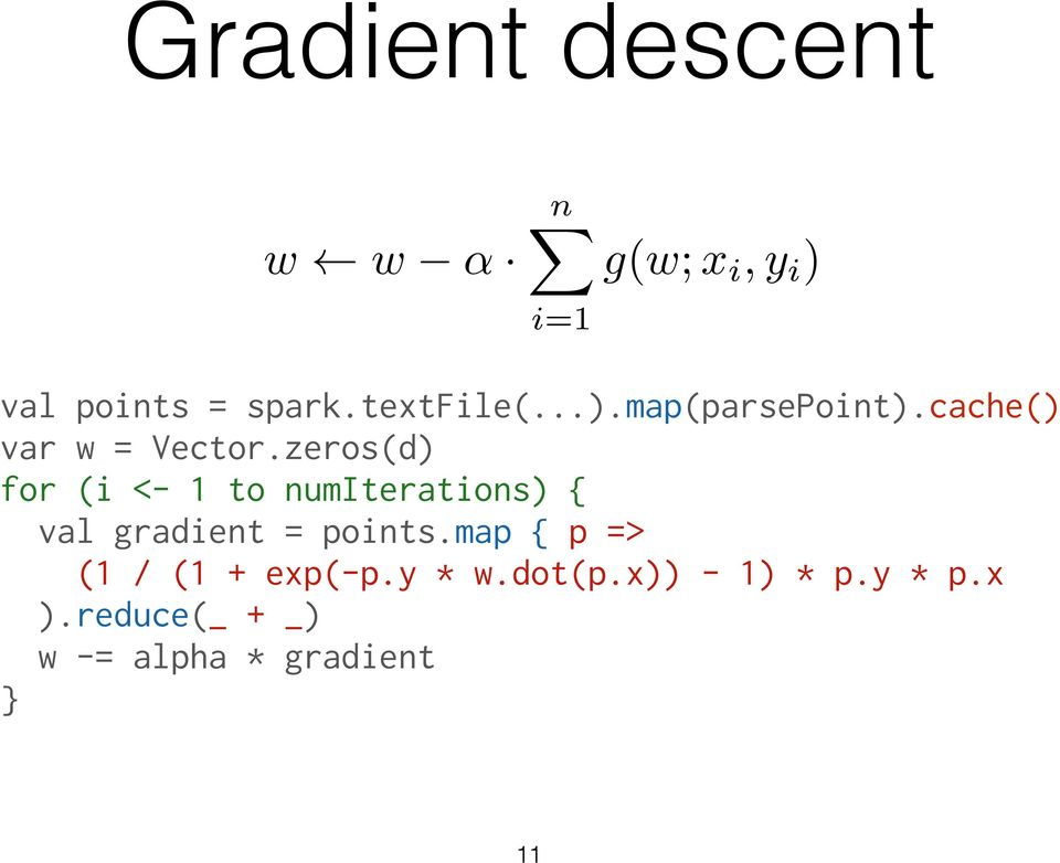 zeros(d) for (i <- 1 to numiterations) { val gradient = points.