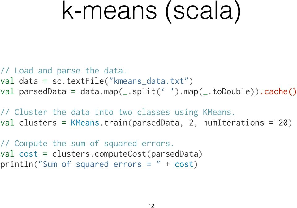 "cache() "" // Cluster the data into two classes using KMeans. val clusters = KMeans."