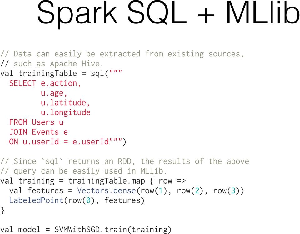 "userid"""""") "" // Since `sql` returns an RDD, the results of the above // query can be easily used in MLlib."